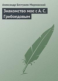 Александр Бестужев-Марлинский -Знакомство мое с А. С. Грибоедовым