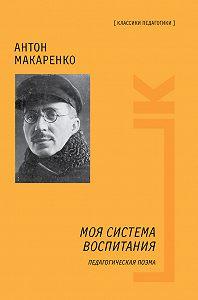 Антон Семенович Макаренко -Моя система воспитания. Педагогическая поэма