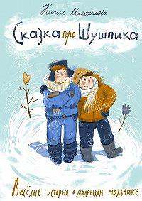 Ксения Михайлова -Сказка про Шушпика. Веселые истории омаленьком мальчике