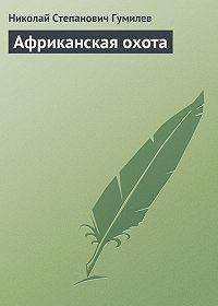 Николай Гумилев -Африканская охота