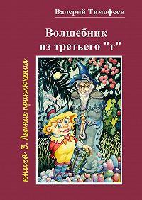 Валерий Тимофеев -Волшебник изтретьего «г». Книга 3. Летние приключения
