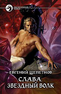 Евгений Щепетнов -Слава. Звёздный волк