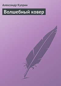 Александр Куприн - Волшебный ковер