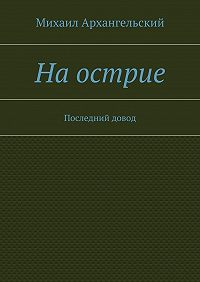Михаил Архангельский - Наострие. Последний довод