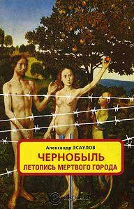 Александр Эсаулов -Чернобыль. Летопись мертвого города