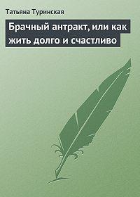 Татьяна Туринская - Брачный антракт, или как жить долго и счастливо