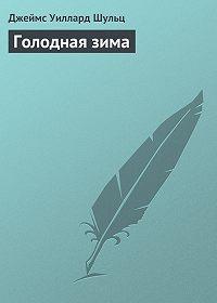Джеймс Шульц -Голодная зима