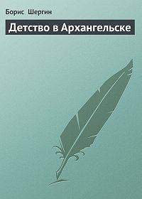 Борис  Шергин -Детство в Архангельске