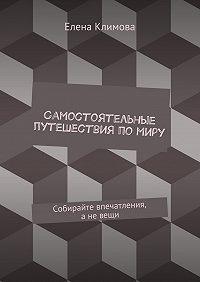 Елена Климова -Самостоятельные путешествия помиру. Собирайте впечатления, аневещи