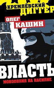 Олег Кашин - Власть. Монополия на насилие