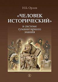 Игорь Орлов - «Человек исторический» в системе гуманитарного знания