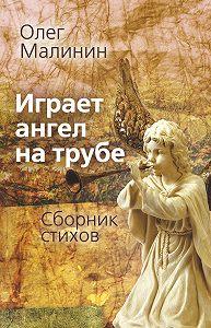Олег Малинин -Играет ангел на трубе. Сборник стихов