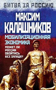 Максим Калашников - Мобилизационная экономика. Может ли Россия обойтись без Запада?