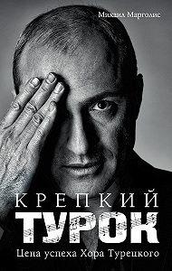 Михаил Марголис - Крепкий Турок. Цена успеха Хора Турецкого