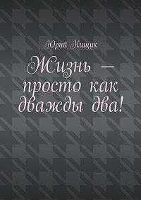 Юрий Кищук -Жизнь– просто как дваждыдва!