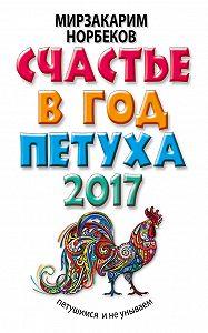 Мирзакарим Норбеков - Счастье в год Петуха. Петушимся и не унываем в 2017 году