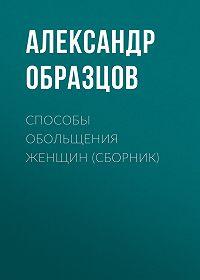 Александр Образцов -Способы обольщения женщин (сборник)