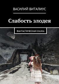 Василий Виталиус -Слабость злодея. Фантастическая сказка
