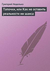 Григорий Неделько -Тапочки, или Как не оставить реальности ни шанса