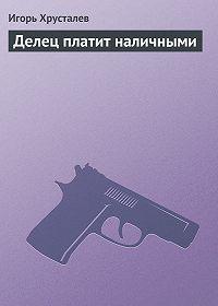 Игорь Хрусталев -Делец платит наличными