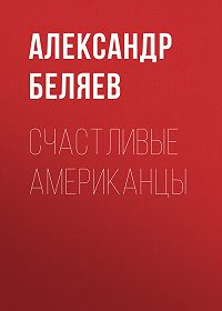 Александр Беляев -Счастливые американцы