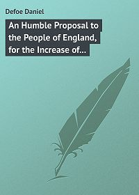 Daniel Defoe -An Humble Proposal to the People of England, for the Increase of their Trade, and Encouragement of Their Manufactures. Whether the Present Uncertainty of Affairs Issues in Peace or War