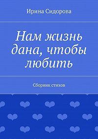 Ирина Сидорова -Нам жизнь дана, чтобы любить. Сборник стихов