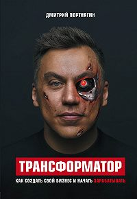 Дмитрий Портнягин -Трансформатор. Как создать свой бизнес и начать зарабатывать