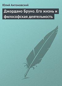 Юлий Антоновский -Джордано Бруно. Его жизнь и философская деятельность