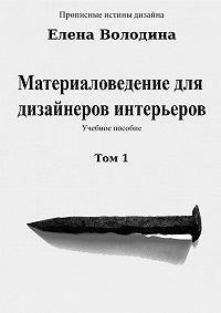 Елена Володина - Материаловедение для дизайнеров интерьеров. Том 1