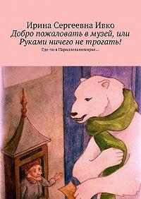 Ирина Ивко -Добро пожаловать вмузей, или Руками ничего нетрогать! Где-то вПараллельномирье…