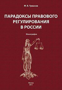 Михаил Туманов - Парадоксы правового регулирования в России