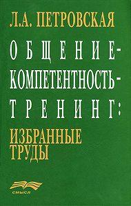 Л. А. Петровская - Общение – компетентность – тренинг: избранные труды