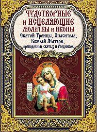 Павел Михалицын - Чудотворные и исцеляющие молитвы и иконы Святой Троицы, Спасителя, Божьей Матери, преподобных святых и угодников