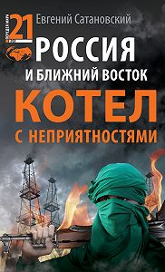 Евгений Сатановский - Россия и Ближний Восток. Котел с неприятностями