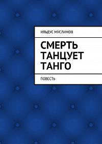 Ильдус Муслимов -Смерть танцует танго