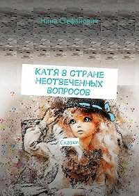 Нина Стефанович -Катя встране неотвеченных вопросов. Сказки