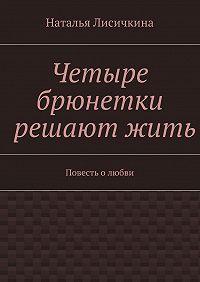 Наталья Лисичкина - Четыре брюнетки решаютжить