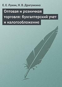 Е. Е. Лукин -Оптовая и розничная торговля: бухгалтерский учет и налогообложение