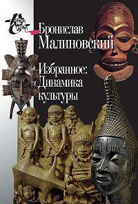 Бронислав Малиновский -Избранное: Динамика культуры