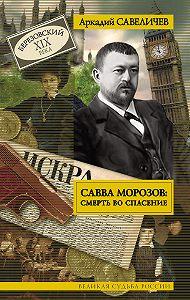 Аркадий Савеличев -Савва Морозов: смерть во спасение