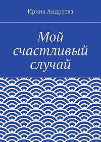 Ирина Андреева - Мой счастливый случай