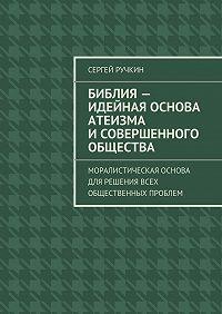 Сергей Ручкин -Библия– идейная основа атеизма исовершенного общества. Моралистическая основа для решения всех общественных проблем