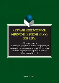 Авторов Коллектив -Актуальные вопросы филологической науки XXI века