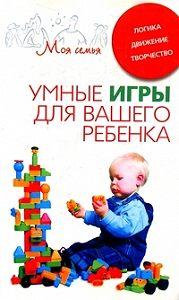 Катерина Геннадьевна Берсеньева -Умные игры для вашего ребенка. Логика. Движение. Творчество