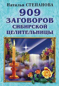 Наталья Ивановна Степанова - 909 заговоров сибирской целительницы