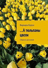 Варвара Бурун -…А тюльпаны цвели