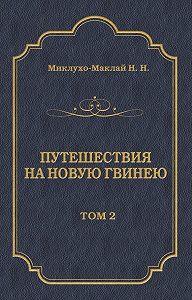Николай Николаевич Миклухо-Маклай -Путешествия на Новую Гвинею (Дневники путешествий 1874—1887). Том 2