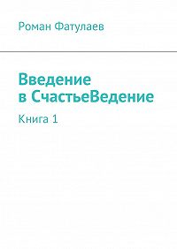 Роман Фатулаев -ВведениевСчастьеВедение. Книга1