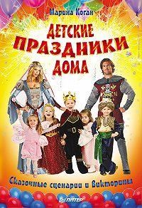 Марина Коган - Детские праздники дома. Сказочные сценарии и викторины